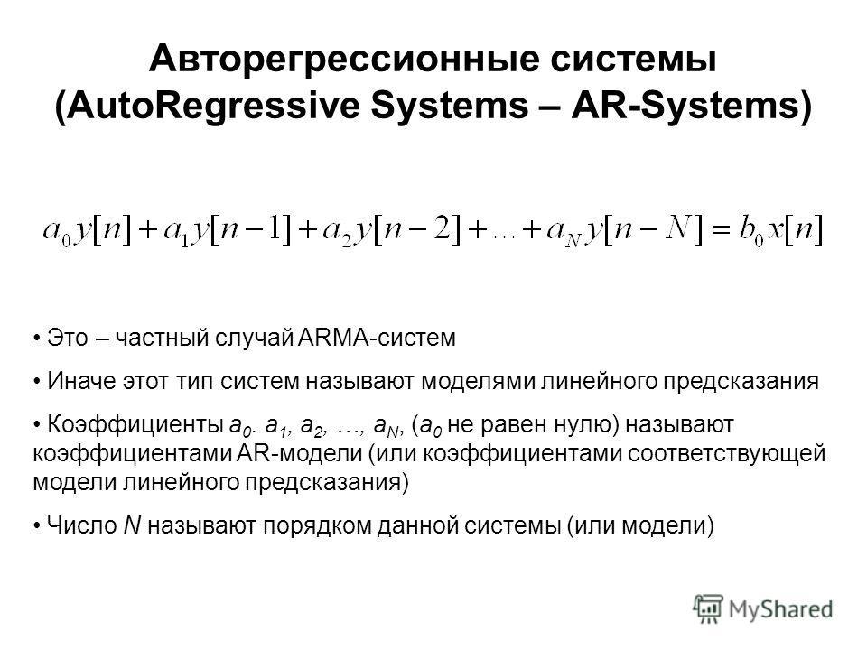 Авторегрессионные системы (AutoRegressive Systems – AR-Systems) Это – частный случай ARMA-систем Иначе этот тип систем называют моделями линейного предсказания Коэффициенты a 0. a 1, a 2, …, a N, (a 0 не равен нулю) называют коэффициентами AR-модели