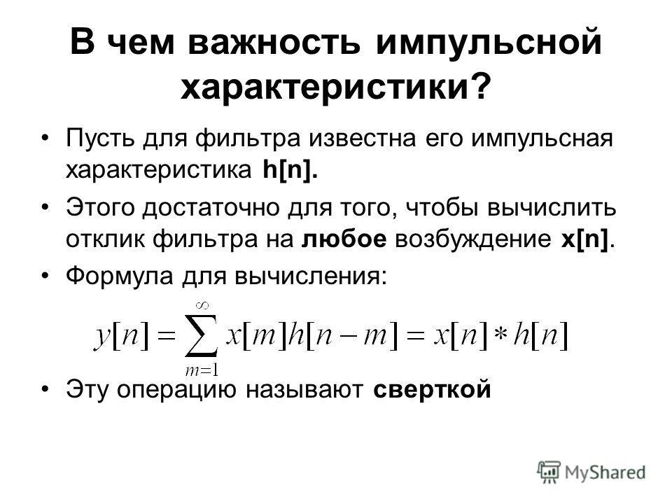 В чем важность импульсной характеристики? Пусть для фильтра известна его импульсная характеристика h[n]. Этого достаточно для того, чтобы вычислить отклик фильтра на любое возбуждение x[n]. Формула для вычисления: Эту операцию называют сверткой