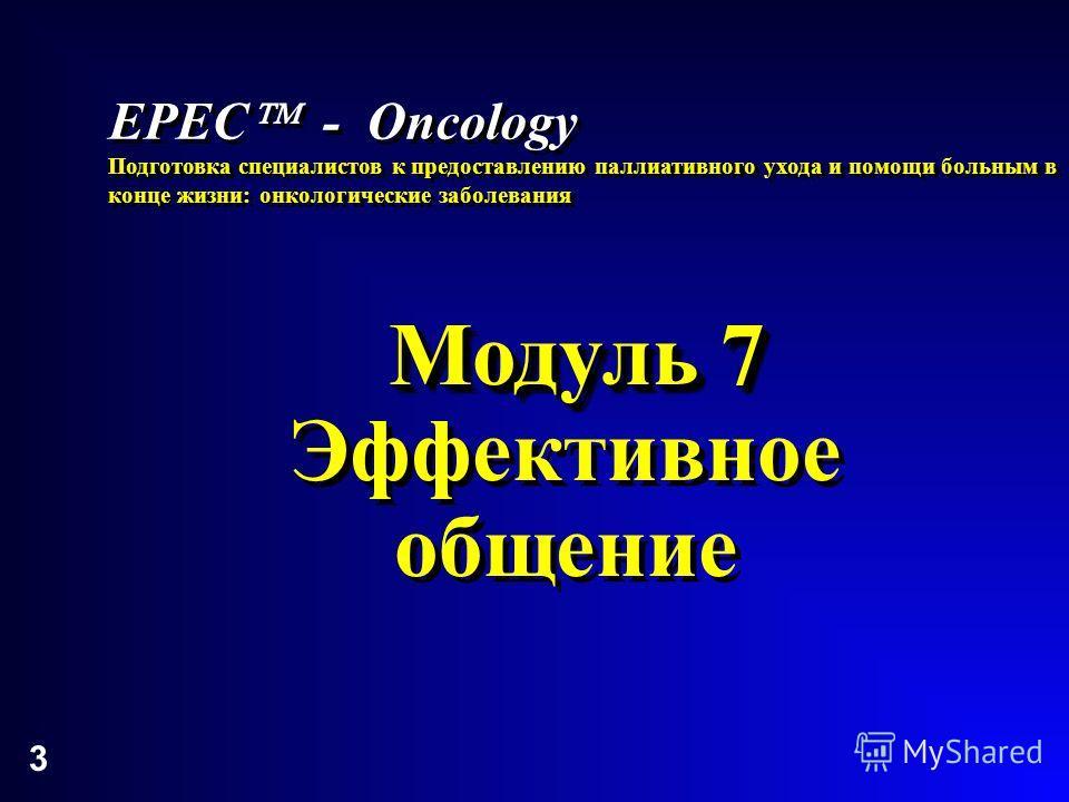 3 Модуль 7 Эффективное общение Модуль 7 Эффективное общение EPEC - Oncology Подготовка специалистов к предоставлению паллиативного ухода и помощи больным в конце жизни: онкологические заболевания