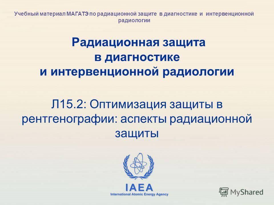 IAEA International Atomic Energy Agency Радиационная защита в диагностике и интервенционной радиологии Л15.2: Оптимизация защиты в рентгенографии: аспекты радиационной защиты Учебный материал МАГАТЭ по радиационной защите в диагностике и интервенцион
