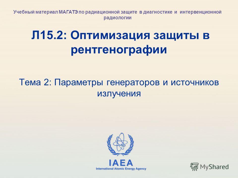 IAEA International Atomic Energy Agency Л15.2: Оптимизация защиты в рентгенографии Тема 2: Параметры генераторов и источников излучения Учебный материал МАГАТЭ по радиационной защите в диагностике и интервенционной радиологии
