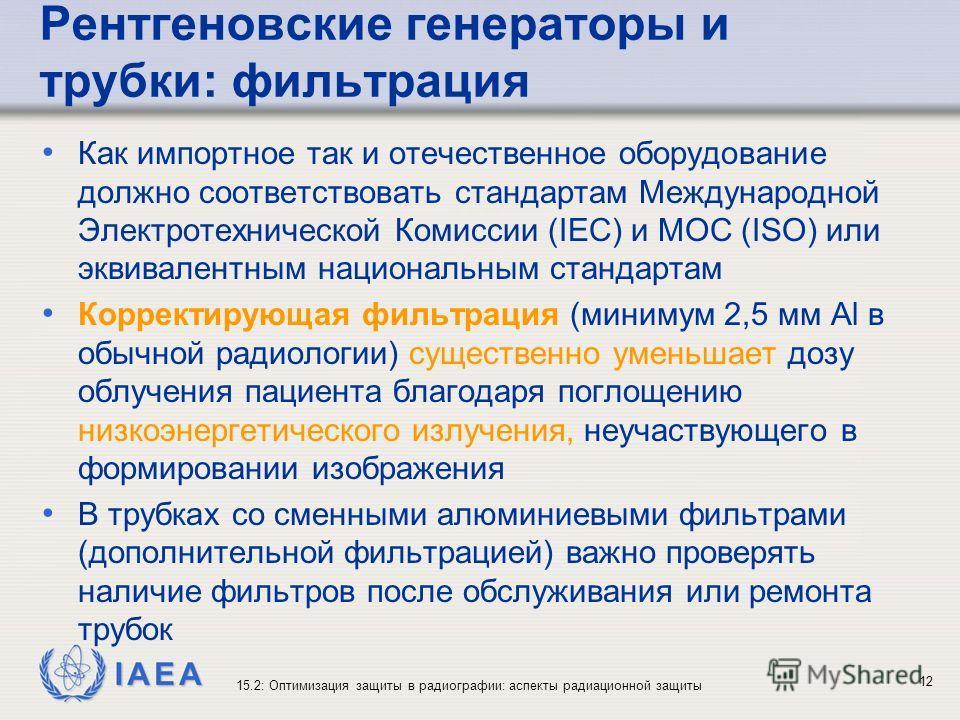 IAEA 15.2: Оптимизация защиты в радиографии: аспекты радиационной защиты 12 Рентгеновские генераторы и трубки: фильтрация Как импортное так и отечественное оборудование должно соответствовать стандартам Международной Электротехнической Комиссии (IEC)