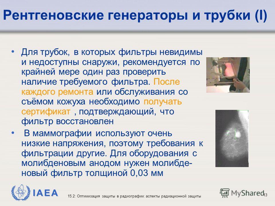 IAEA 15.2: Оптимизация защиты в радиографии: аспекты радиационной защиты 13 Рентгеновские генераторы и трубки (I) Для трубок, в которых фильтры невидимы и недоступны снаружи, рекомендуется по крайней мере один раз проверить наличие требуемого фильтра