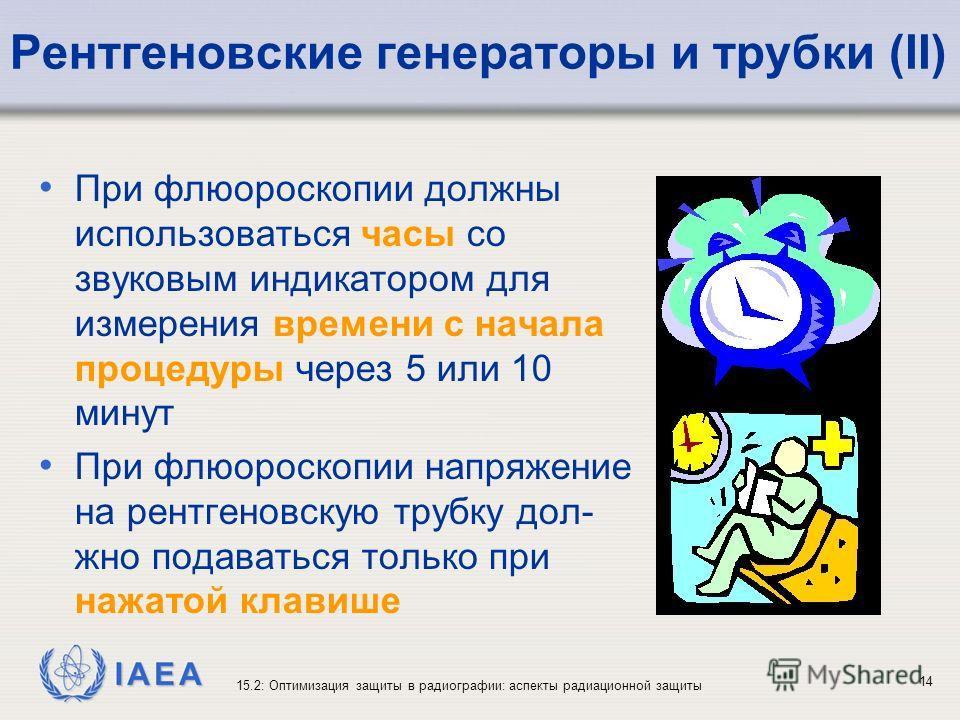 IAEA 15.2: Оптимизация защиты в радиографии: аспекты радиационной защиты 14 Рентгеновские генераторы и трубки (II) При флюороскопии должны использоваться часы со звуковым индикатором для измерения времени с начала процедуры через 5 или 10 минут При ф