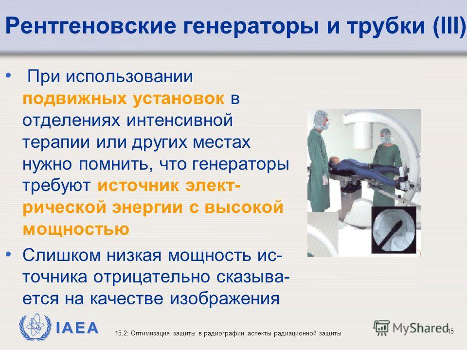 IAEA 15.2: Оптимизация защиты в радиографии: аспекты радиационной защиты 15 Рентгеновские генераторы и трубки (III) При использовании подвижных установок в отделениях интенсивной терапии или других местах нужно помнить, что генераторы требуют источни