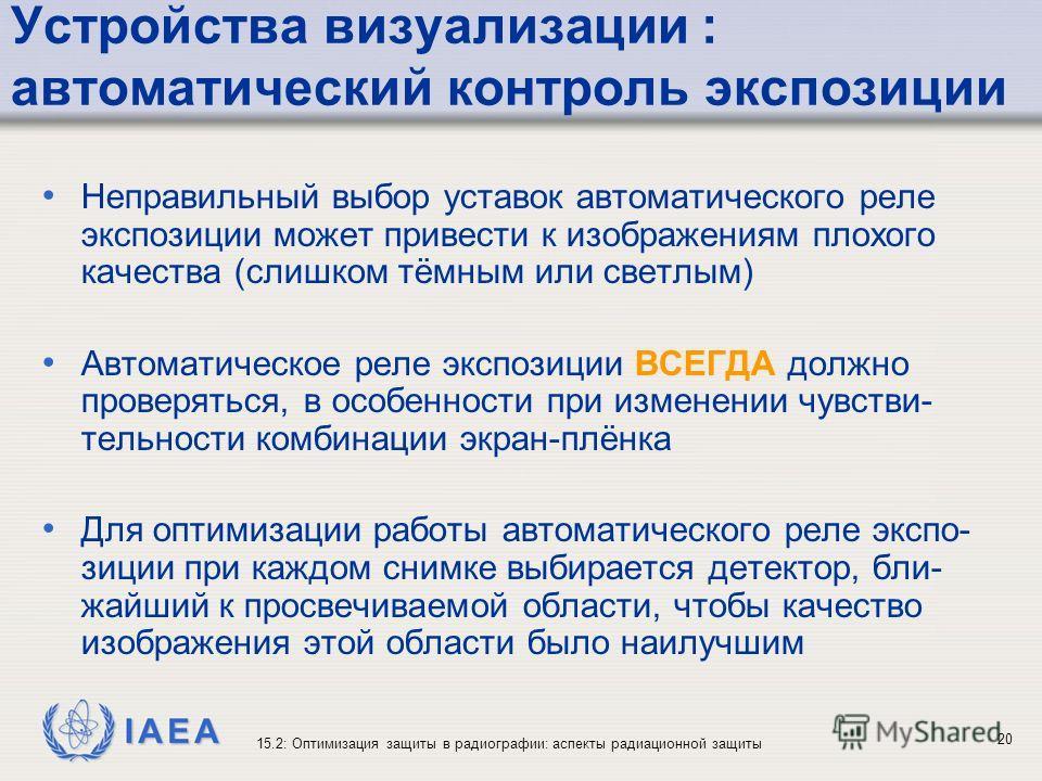 IAEA 15.2: Оптимизация защиты в радиографии: аспекты радиационной защиты 20 Устройства визуализации : автоматический контроль экспозиции Неправильный выбор уставок автоматического реле экспозиции может привести к изображениям плохого качества (слишко