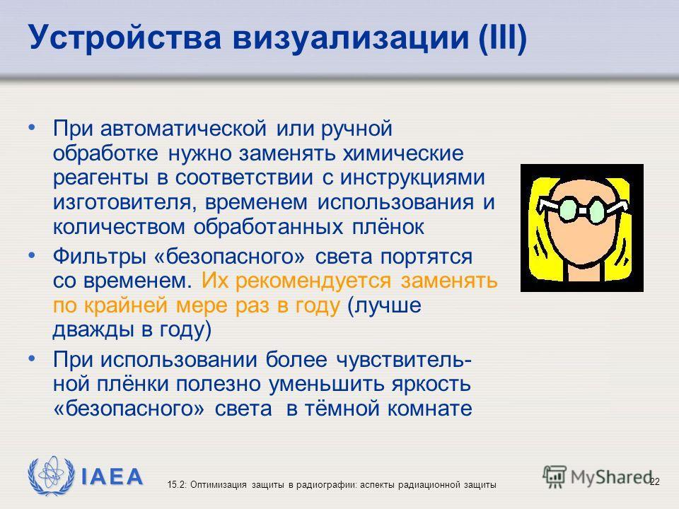 IAEA 15.2: Оптимизация защиты в радиографии: аспекты радиационной защиты 22 Устройства визуализации (III) При автоматической или ручной обработке нужно заменять химические реагенты в соответствии с инструкциями изготовителя, временем использования и
