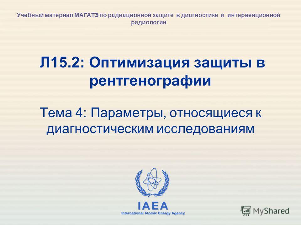 IAEA International Atomic Energy Agency Л15.2: Оптимизация защиты в рентгенографии Тема 4: Параметры, относящиеся к диагностическим исследованиям Учебный материал МАГАТЭ по радиационной защите в диагностике и интервенционной радиологии