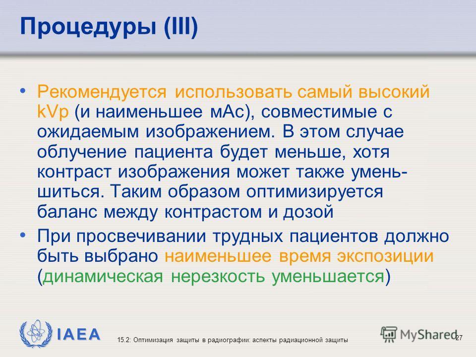 IAEA 15.2: Оптимизация защиты в радиографии: аспекты радиационной защиты 27 Процедуры (III) Рекомендуется использовать самый высокий kVp (и наименьшее мAс), совместимые с ожидаемым изображением. В этом случае облучение пациента будет меньше, хотя кон
