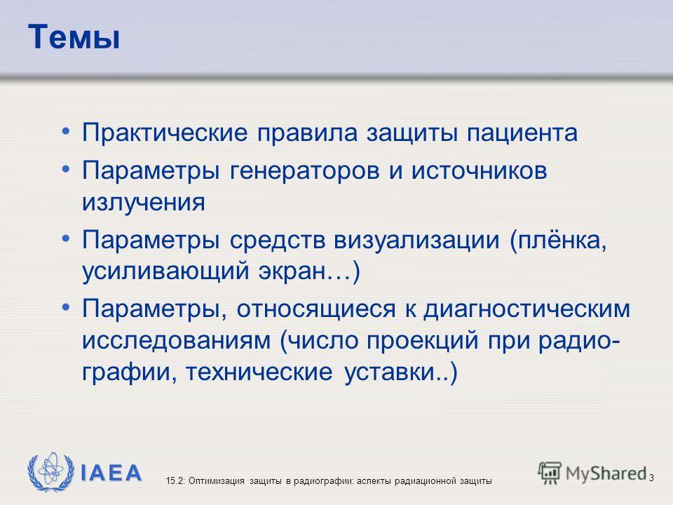IAEA 15.2: Оптимизация защиты в радиографии: аспекты радиационной защиты 3 Темы Практические правила защиты пациента Параметры генераторов и источников излучения Параметры средств визуализации (плёнка, усиливающий экран…) Параметры, относящиеся к диа