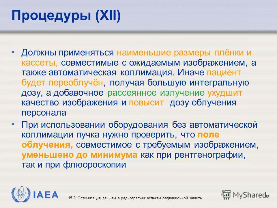 IAEA 15.2: Оптимизация защиты в радиографии: аспекты радиационной защиты 38 Процедуры (XII) Должны применяться наименьшие размеры плёнки и кассеты, совместимые с ожидаемым изображением, а также автоматическая коллимация. Иначе пациент будет переоблуч