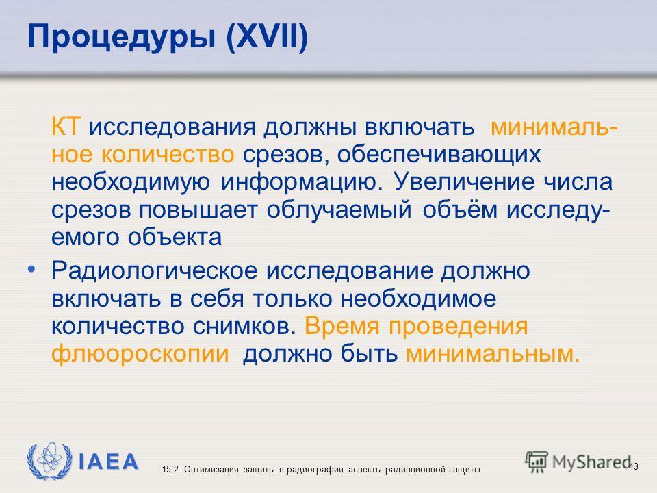 IAEA 15.2: Оптимизация защиты в радиографии: аспекты радиационной защиты 43 Процедуры (XVII) КТ исследования должны включать минималь- ное количество срезов, обеспечивающих необходимую информацию. Увеличение числа срезов повышает облучаемый объём исс