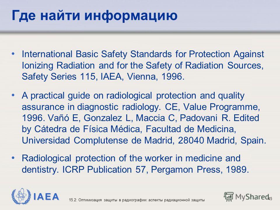 IAEA 15.2: Оптимизация защиты в радиографии: аспекты радиационной защиты 45 Где найти информацию International Basic Safety Standards for Protection Against Ionizing Radiation and for the Safety of Radiation Sources, Safety Series 115, IAEA, Vienna,