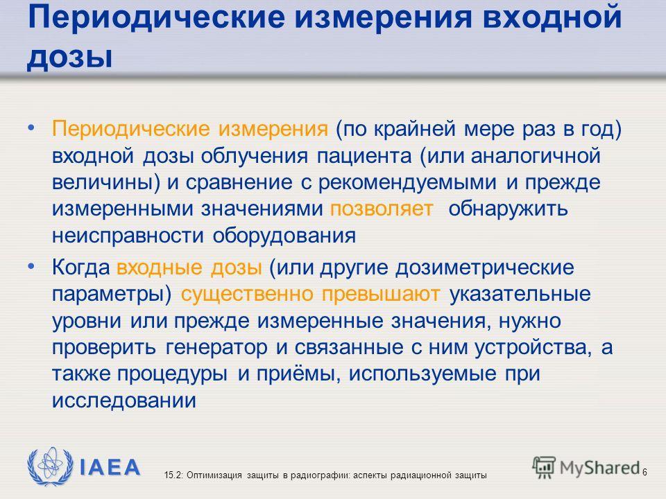 IAEA 15.2: Оптимизация защиты в радиографии: аспекты радиационной защиты 6 Периодические измерения входной дозы Периодические измерения (по крайней мере раз в год) входной дозы облучения пациента (или аналогичной величины) и сравнение с рекомендуемым