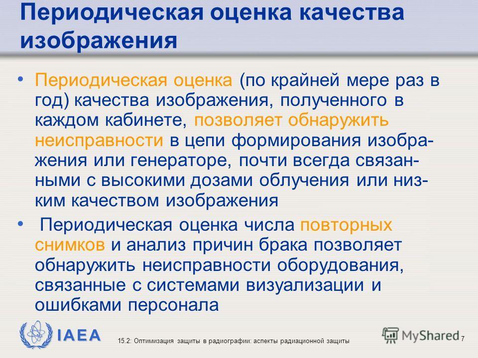 IAEA 15.2: Оптимизация защиты в радиографии: аспекты радиационной защиты 7 Периодическая оценка качества изображения Периодическая оценка (по крайней мере раз в год) качества изображения, полученного в каждом кабинете, позволяет обнаружить неисправно