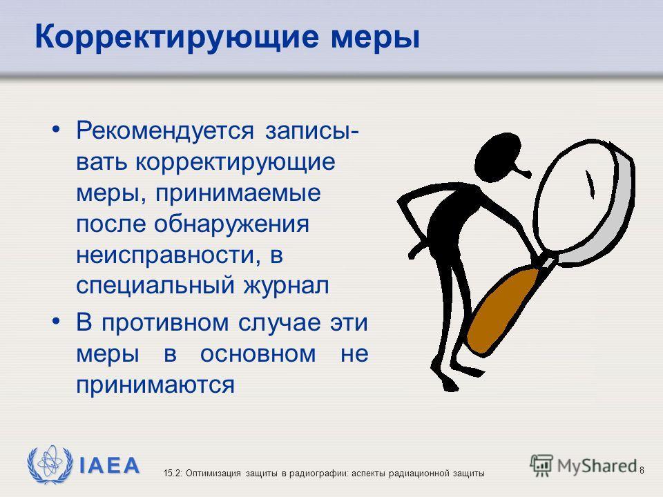 IAEA 15.2: Оптимизация защиты в радиографии: аспекты радиационной защиты 8 Рекомендуется записы- вать корректирующие меры, принимаемые после обнаружения неисправности, в специальный журнал В противном случае эти меры в основном не принимаются Коррект