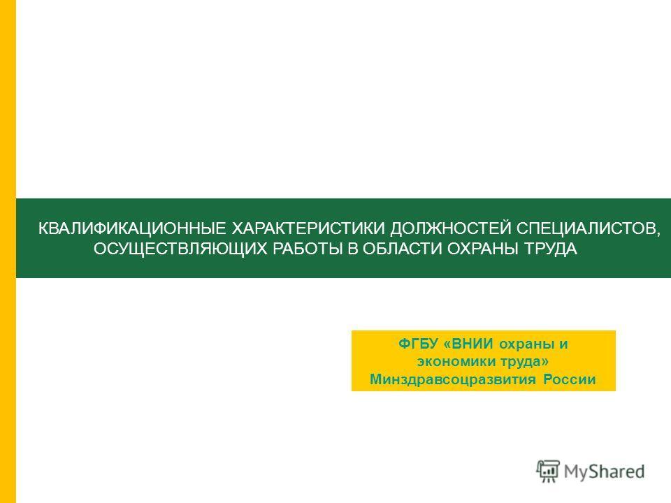 КВАЛИФИКАЦИОННЫЕ ХАРАКТЕРИСТИКИ ДОЛЖНОСТЕЙ СПЕЦИАЛИСТОВ, ОСУЩЕСТВЛЯЮЩИХ РАБОТЫ В ОБЛАСТИ ОХРАНЫ ТРУДА ФГБУ «ВНИИ охраны и экономики труда» Минздравсоцразвития России
