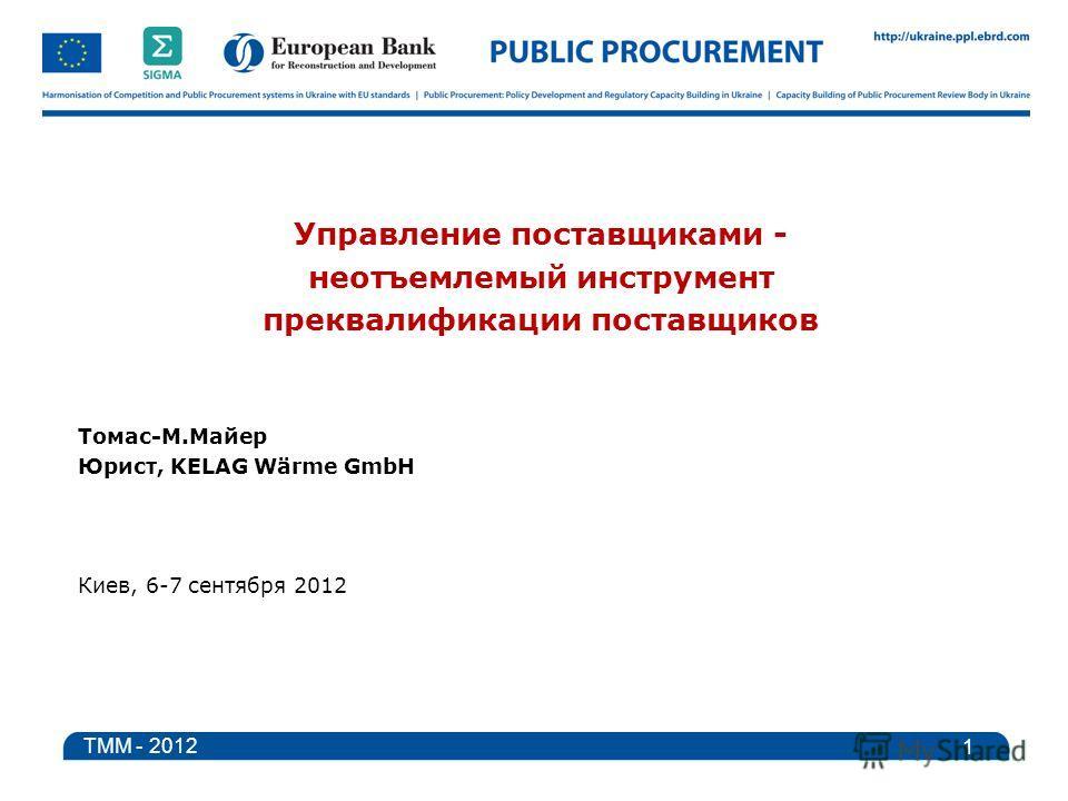 Управление поставщиками - неотъемлемый инструмент преквалификации поставщиков Томас-M.Майер Юрист, KELAG Wärme GmbH Киев, 6-7 сентября 2012 1 TMM - 2012