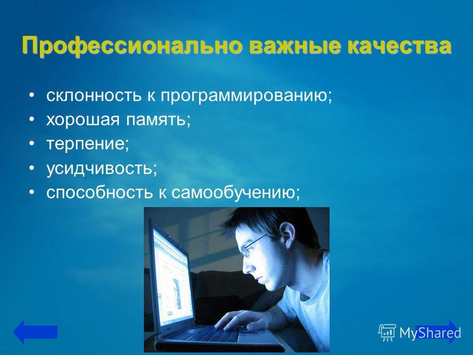 Профессионально важные качества склонность к программированию; хорошая память; терпение; усидчивость; способность к самообучению;