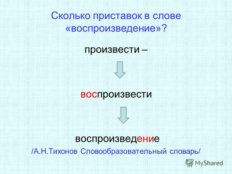Сколько приставок в слове «воспроизведение»? произвести – воспроизвести воспроизведение /А.Н.Тихонов Словообразовательный словарь/