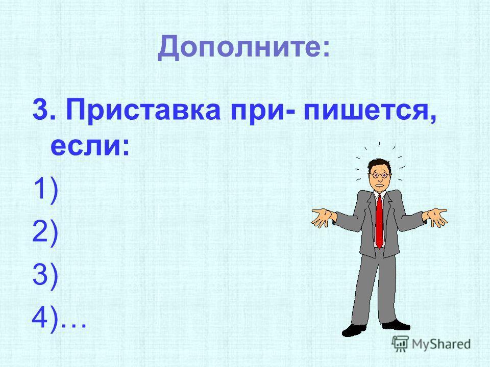 Дополните: 3. Приставка при- пишется, если: 1) 2) 3) 4)…