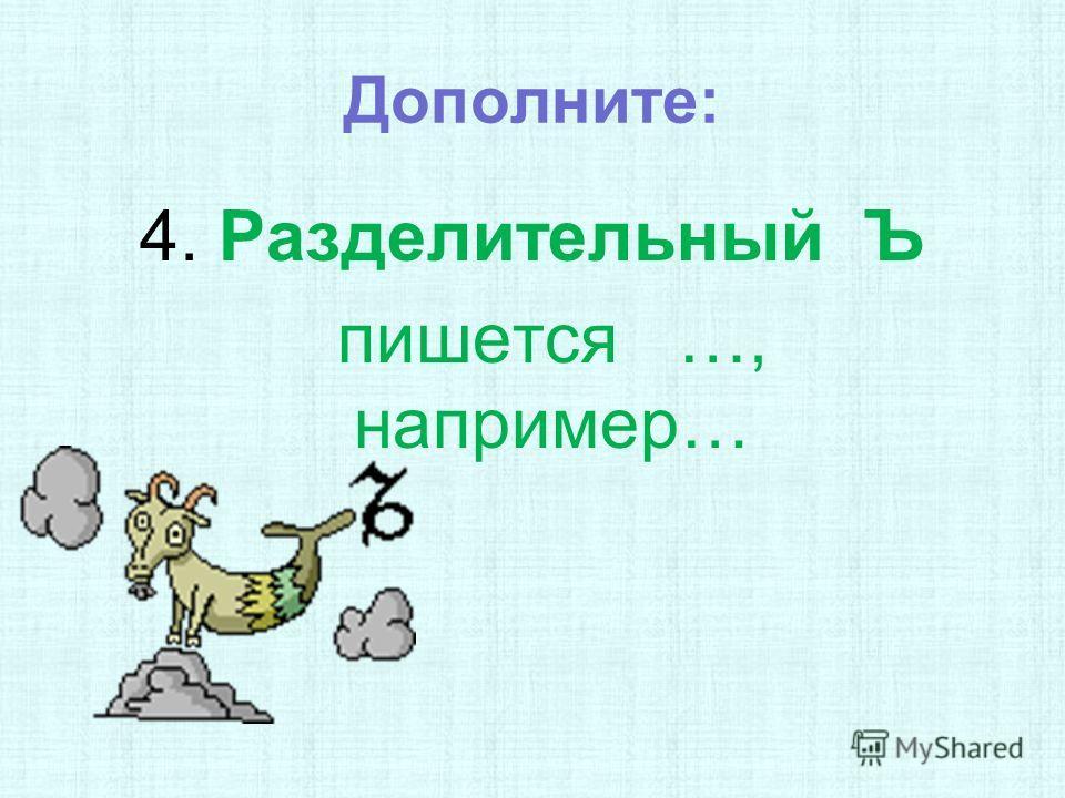 Дополните: 4. Разделительный Ъ пишется …, например…