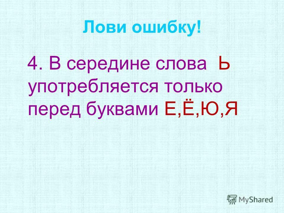 Лови ошибку! 4. В середине слова Ь употребляется только перед буквами Е,Ё,Ю,Я