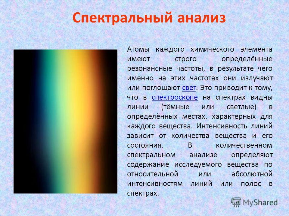 Спектральный анализ Атомы каждого химического элемента имеют строго определённые резонансные частоты, в результате чего именно на этих частотах они излучают или поглощают свет. Это приводит к тому, что в спектроскопе на спектрах видны линии (тёмные и