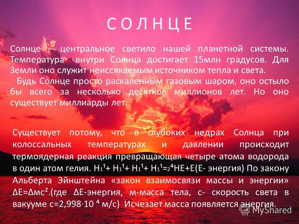 С О Л Н Ц Е Солнце – центральное светило нашей планетной системы. Температура внутри Солнца достигает 15млн градусов. Для Земли оно служит неиссякаемым источником тепла и света. Будь Солнце просто раскаленным газовым шаром, оно остыло бы всего за нес