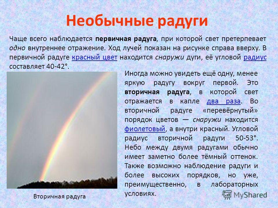 Необычные радуги Чаще всего наблюдается первичная радуга, при которой свет претерпевает одно внутреннее отражение. Ход лучей показан на рисунке справа вверху. В первичной радуге красный цвет находится снаружи дуги, её угловой радиус составляет 40-42°
