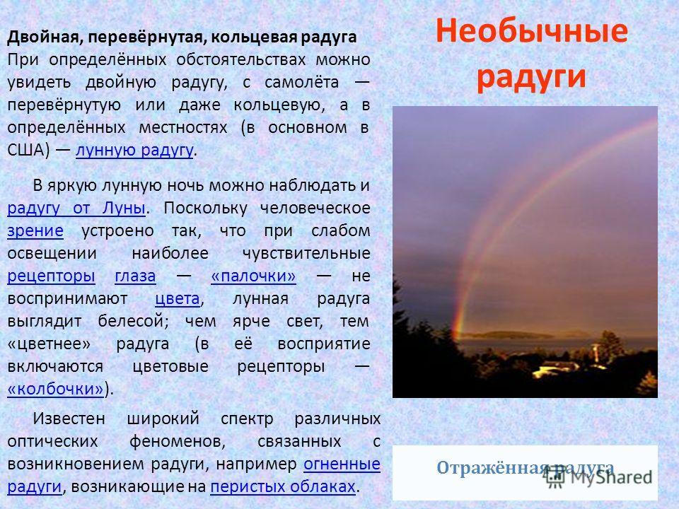 Необычные радуги Известен широкий спектр различных оптических феноменов, связанных с возникновением радуги, например огненные радуги, возникающие на перистых облаках.огненные радугиперистых облаках Отражённая радуга В яркую лунную ночь можно наблюдат