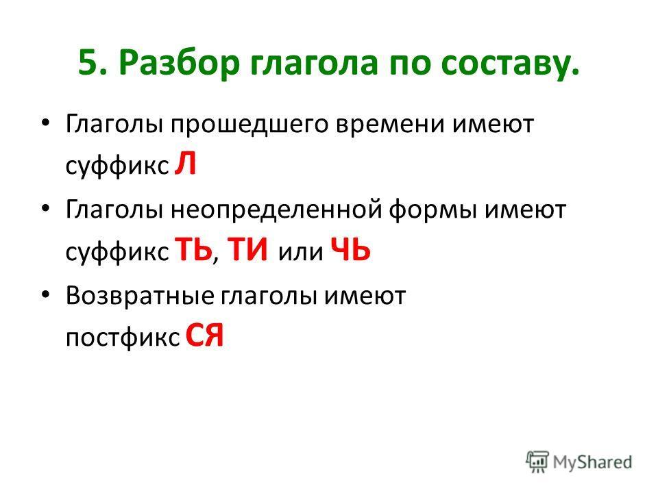 5. Разбор глагола по составу. Глаголы прошедшего времени имеют суффикс Л Глаголы неопределенной формы имеют суффикс ТЬ, ТИ или ЧЬ Возвратные глаголы имеют постфикс СЯ