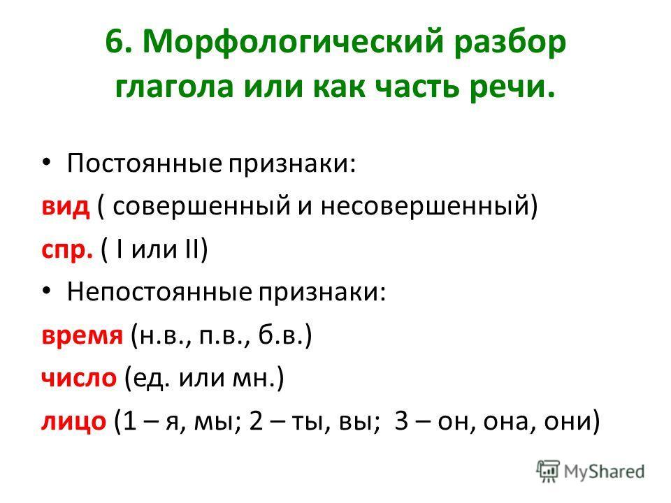 6. Морфологический разбор глагола или как часть речи. Постоянные признаки: вид ( совершенный и несовершенный) спр. ( I или II) Непостоянные признаки: время (н.в., п.в., б.в.) число (ед. или мн.) лицо (1 – я, мы; 2 – ты, вы; 3 – он, она, они)