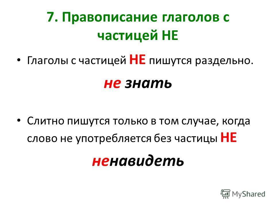 7. Правописание глаголов с частицей НЕ Глаголы с частицей НЕ пишутся раздельно. не знать Слитно пишутся только в том случае, когда слово не употребляется без частицы НЕ ненавидеть