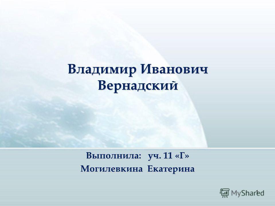 1 Выполнила: уч. 11 «Г» Могилевкина Екатерина Владимир Иванович Вернадский