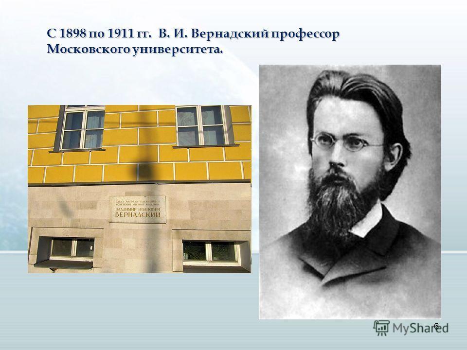6 С 1898 по 1911 гг. В. И. Вернадский профессор Московского университета.