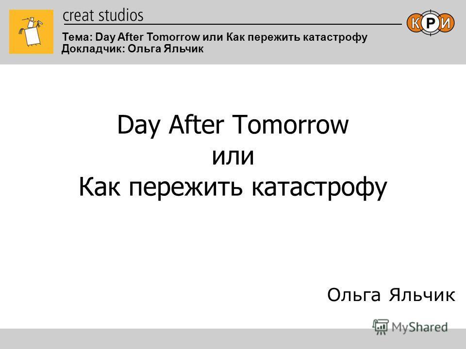 Тема: Day After Tomorrow или Как пережить катастрофу Докладчик: Ольга Яльчик Day After Tomorrow или Как пережить катастрофу Ольга Яльчик