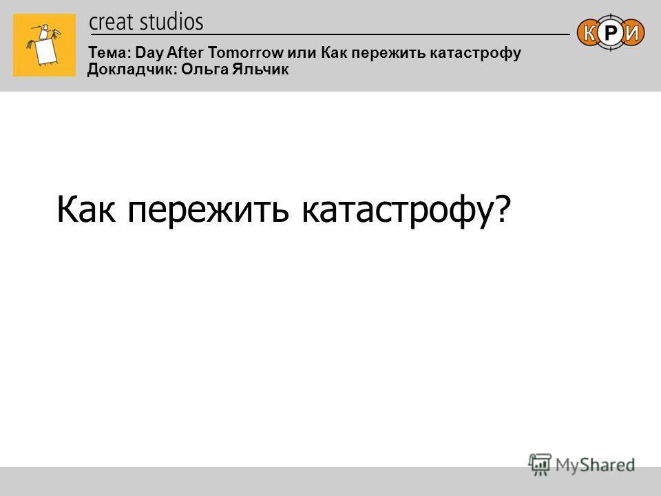 Тема: Day After Tomorrow или Как пережить катастрофу Докладчик: Ольга Яльчик Как пережить катастрофу?