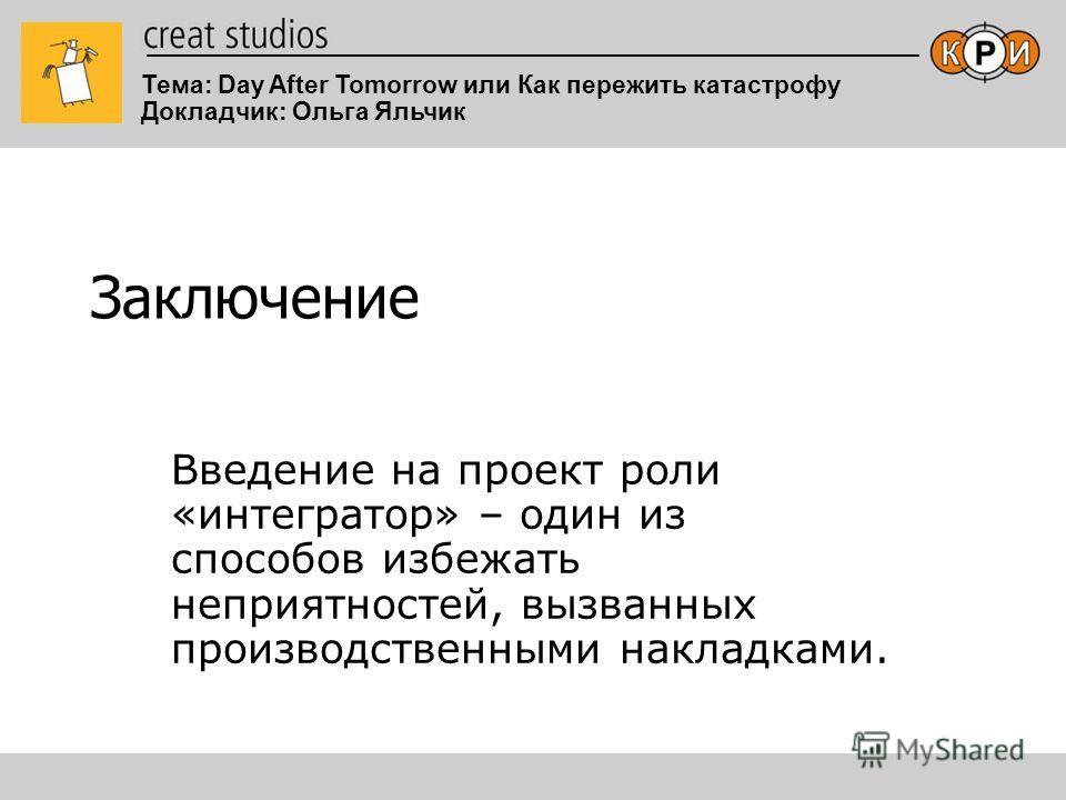 Тема: Day After Tomorrow или Как пережить катастрофу Докладчик: Ольга Яльчик Заключение Введение на проект роли «интегратор» – один из способов избежать неприятностей, вызванных производственными накладками.