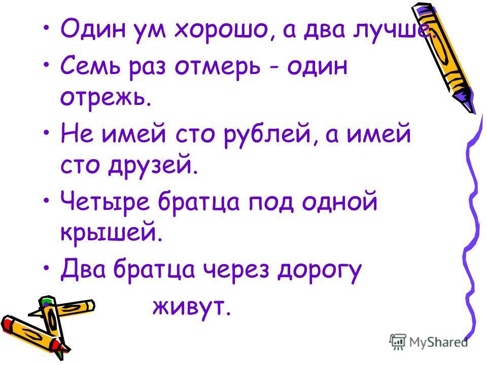 Один ум хорошо, а два лучше. Семь раз отмерь - один отрежь. Не имей сто рублей, а имей сто друзей. Четыре братца под одной крышей. Два братца через дорогу живут.
