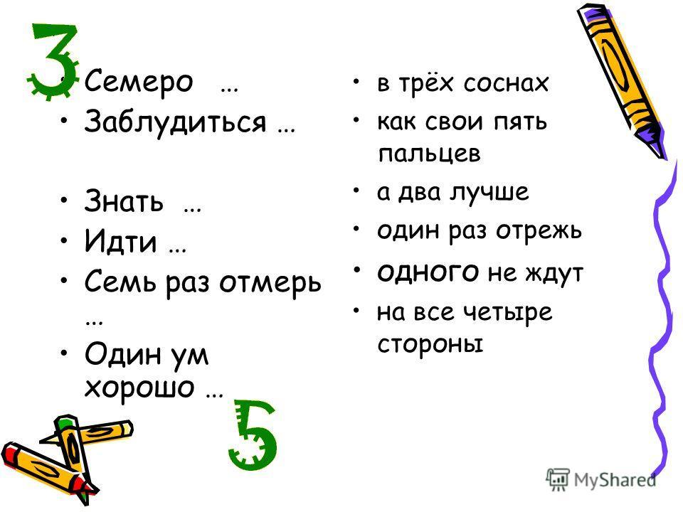 Семеро … Заблудиться … Знать … Идти … Семь раз отмерь … Один ум хорошо … в трёх соснах как свои пять пальцев а два лучше один раз отрежь одного не ждут на все четыре стороны