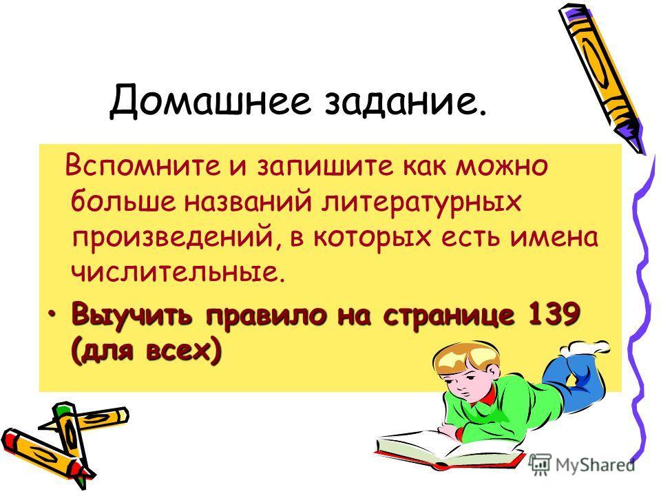 Домашнее задание. Вспомните и запишите как можно больше названий литературных произведений, в которых есть имена числительные. Выучить правило на странице 139 (для всех)Выучить правило на странице 139 (для всех)