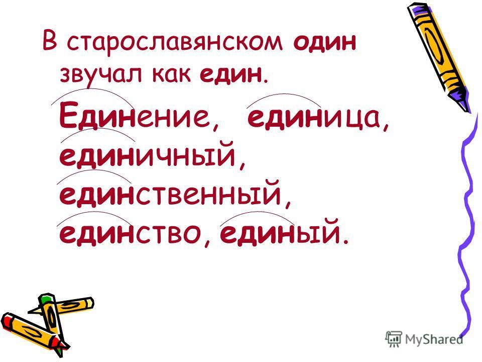 В старославянском один звучал как един. Единение, единица, единичный, единственный, единство, единый.