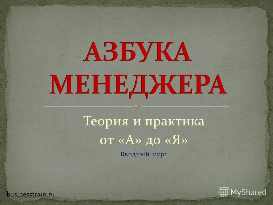Теория и практика от «А» до «Я» Вводный курс businesstrain.ru