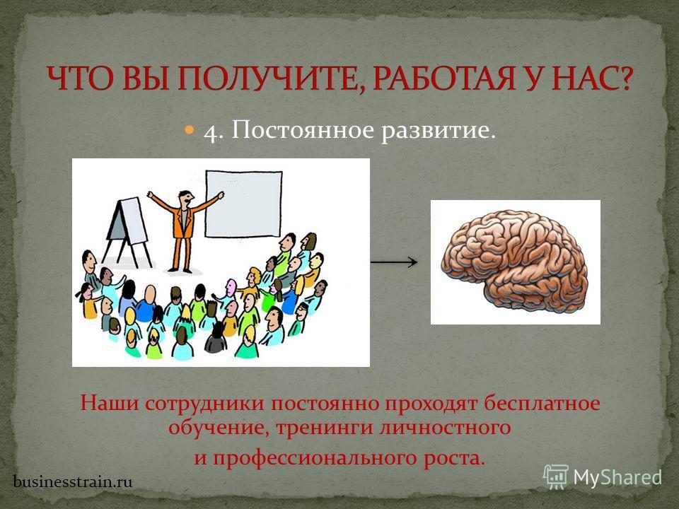 4. Постоянное развитие. Наши сотрудники постоянно проходят бесплатное обучение, тренинги личностного и профессионального роста. businesstrain.ru