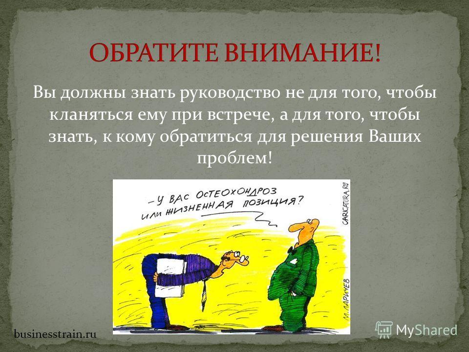 Вы должны знать руководство не для того, чтобы кланяться ему при встрече, а для того, чтобы знать, к кому обратиться для решения Ваших проблем! businesstrain.ru