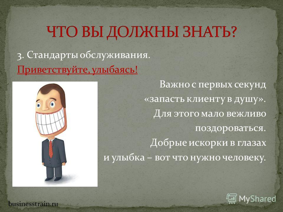 3. Стандарты обслуживания. Приветствуйте, улыбаясь! Важно с первых секунд «запасть клиенту в душу». Для этого мало вежливо поздороваться. Добрые искорки в глазах и улыбка – вот что нужно человеку. businesstrain.ru