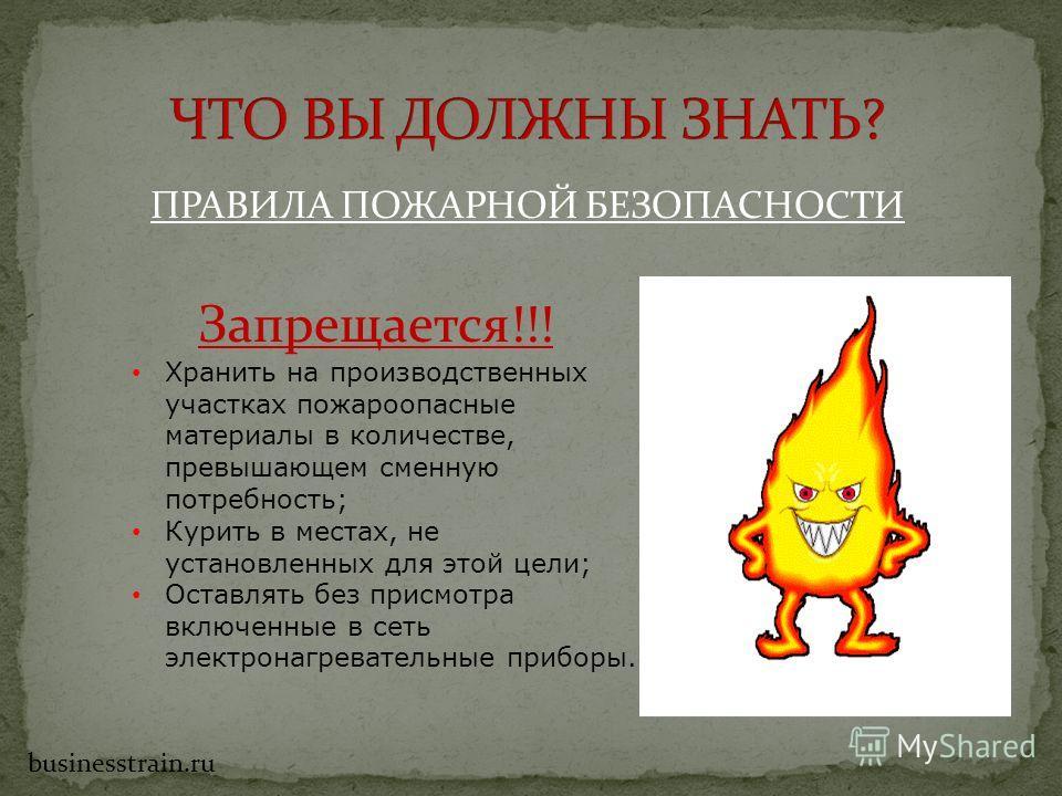 ПРАВИЛА ПОЖАРНОЙ БЕЗОПАСНОСТИ Запрещается!!! Хранить на производственных участках пожароопасные материалы в количестве, превышающем сменную потребность; Курить в местах, не установленных для этой цели; Оставлять без присмотра включенные в сеть электр