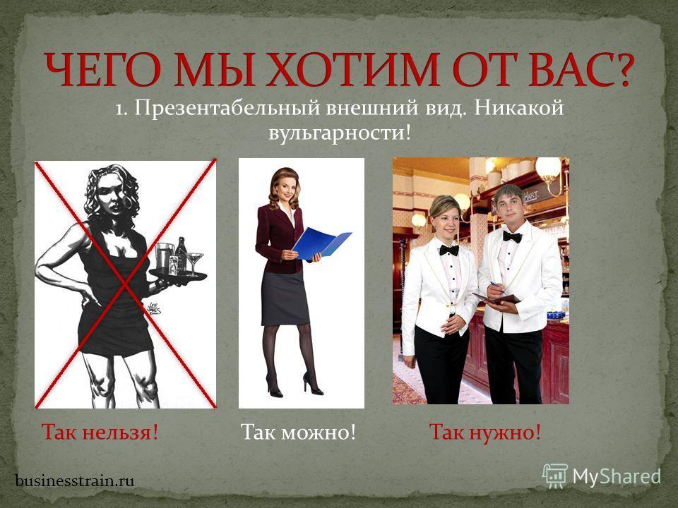 1. Презентабельный внешний вид. Никакой вульгарности! Так нельзя! Так можно! Так нужно! businesstrain.ru