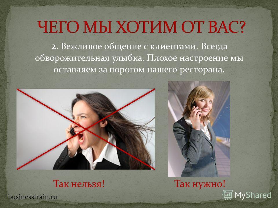 2. Вежливое общение с клиентами. Всегда обворожительная улыбка. Плохое настроение мы оставляем за порогом нашего ресторана. Так нельзя! Так нужно! businesstrain.ru